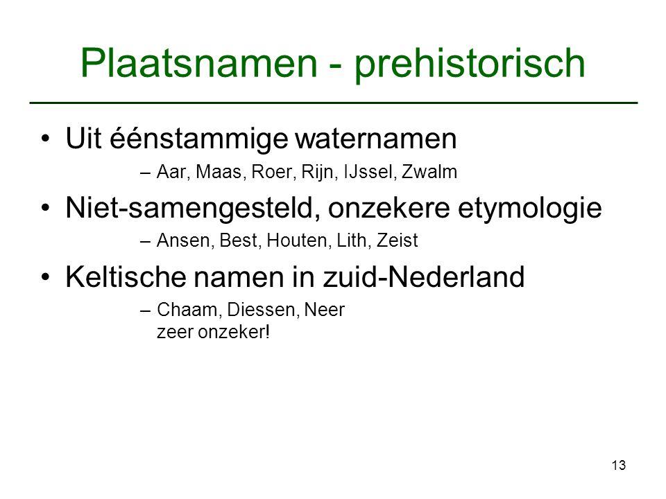 13 Plaatsnamen - prehistorisch Uit éénstammige waternamen –Aar, Maas, Roer, Rijn, IJssel, Zwalm Niet-samengesteld, onzekere etymologie –Ansen, Best, H