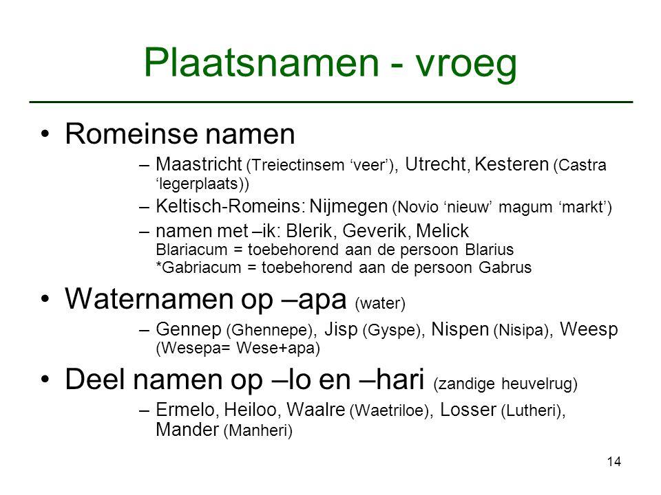 14 Plaatsnamen - vroeg Romeinse namen –Maastricht (Treiectinsem 'veer'), Utrecht, Kesteren (Castra 'legerplaats)) –Keltisch-Romeins: Nijmegen (Novio '