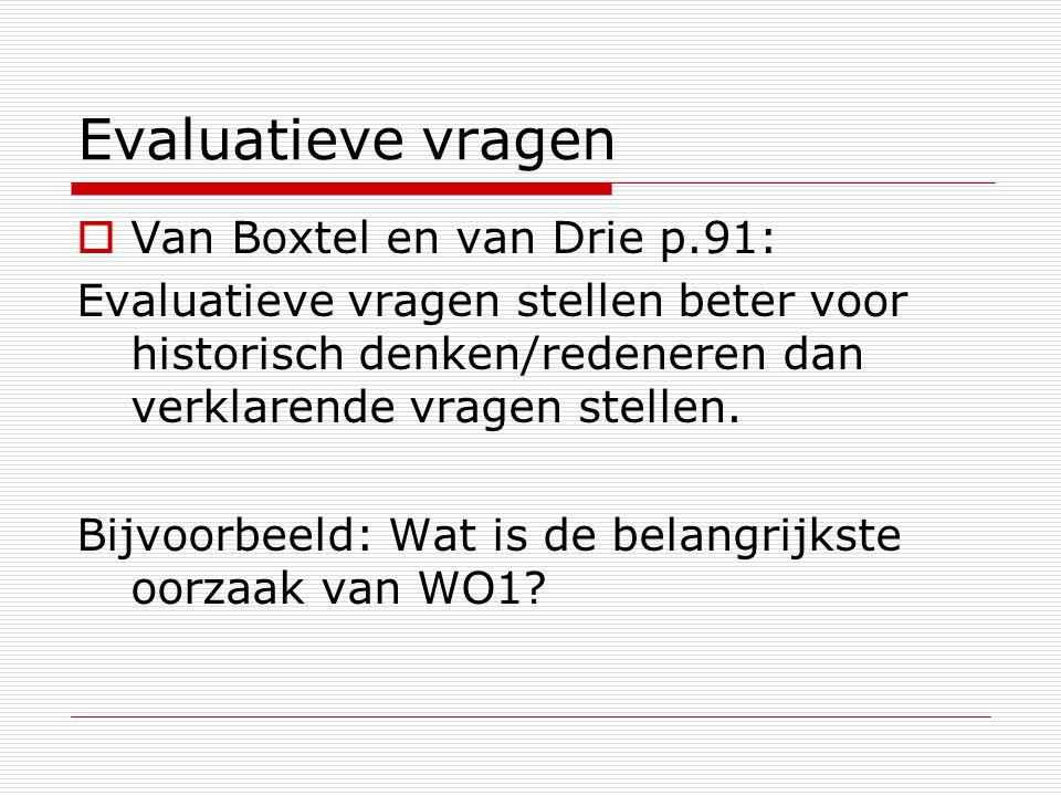 Evaluatieve vragen  Van Boxtel en van Drie p.91: Evaluatieve vragen stellen beter voor historisch denken/redeneren dan verklarende vragen stellen. Bi