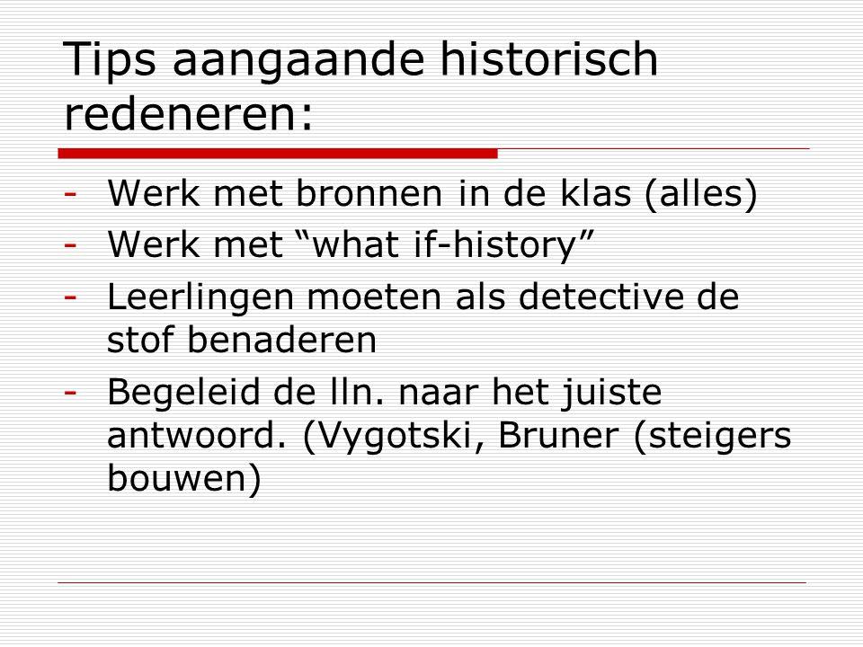 """Tips aangaande historisch redeneren: -Werk met bronnen in de klas (alles) -Werk met """"what if-history"""" -Leerlingen moeten als detective de stof benader"""
