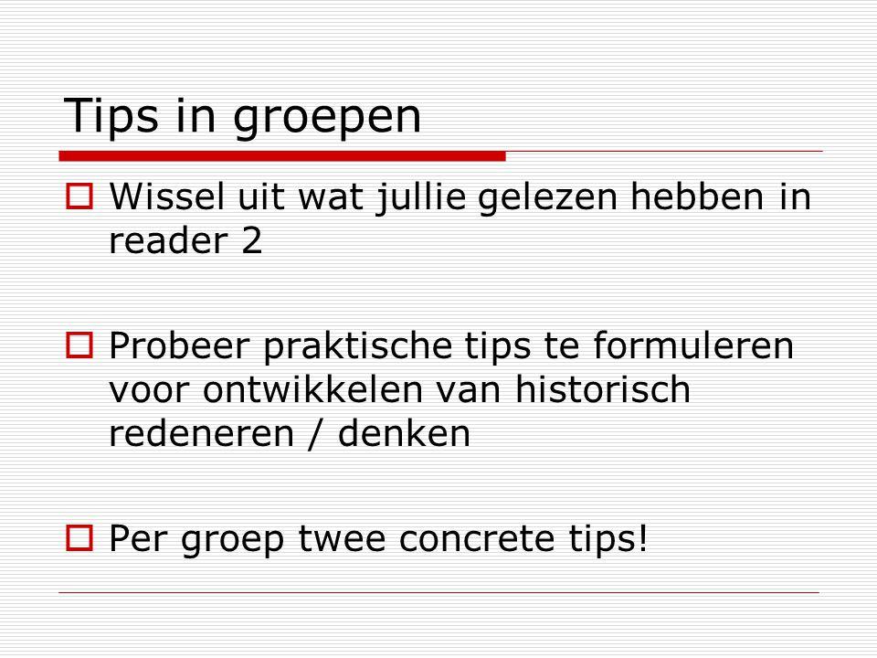 Tips in groepen  Wissel uit wat jullie gelezen hebben in reader 2  Probeer praktische tips te formuleren voor ontwikkelen van historisch redeneren /