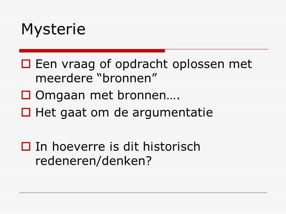"""Mysterie  Een vraag of opdracht oplossen met meerdere """"bronnen""""  Omgaan met bronnen….  Het gaat om de argumentatie  In hoeverre is dit historisch"""
