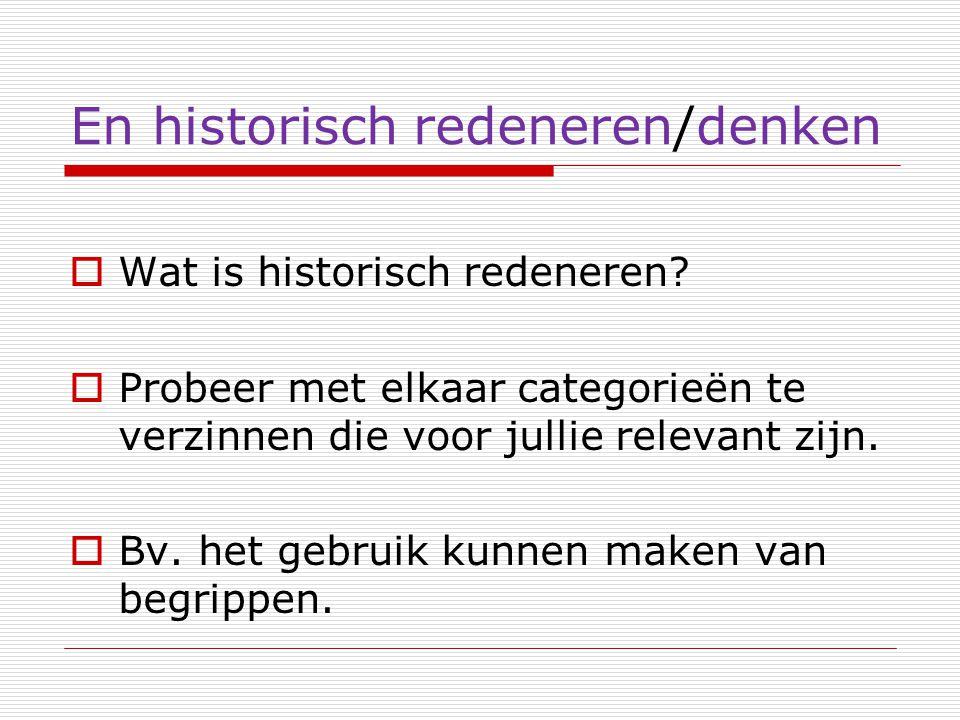 En historisch redeneren/denken  Wat is historisch redeneren?  Probeer met elkaar categorieën te verzinnen die voor jullie relevant zijn.  Bv. het g