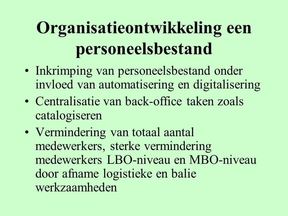 Organisatieontwikkeling een personeelsbestand Inkrimping van personeelsbestand onder invloed van automatisering en digitalisering Centralisatie van ba