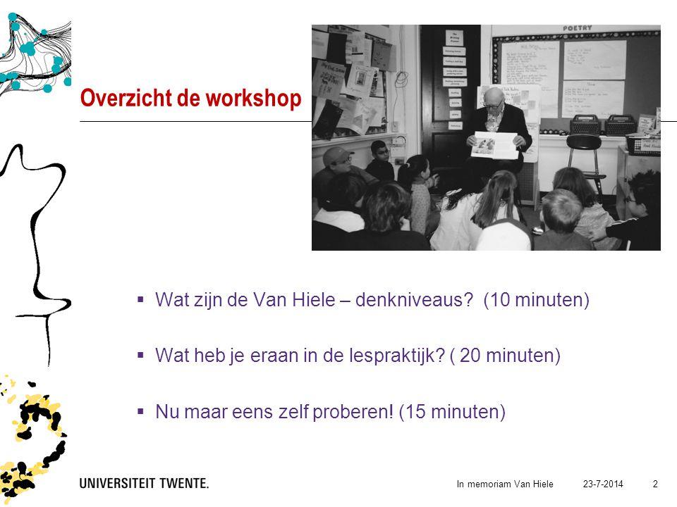 23-7-2014In memoriam Van Hiele 2 Overzicht de workshop  Wat zijn de Van Hiele – denkniveaus? (10 minuten)  Wat heb je eraan in de lespraktijk? ( 20