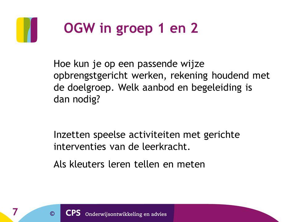 7 OGW in groep 1 en 2 Hoe kun je op een passende wijze opbrengstgericht werken, rekening houdend met de doelgroep.