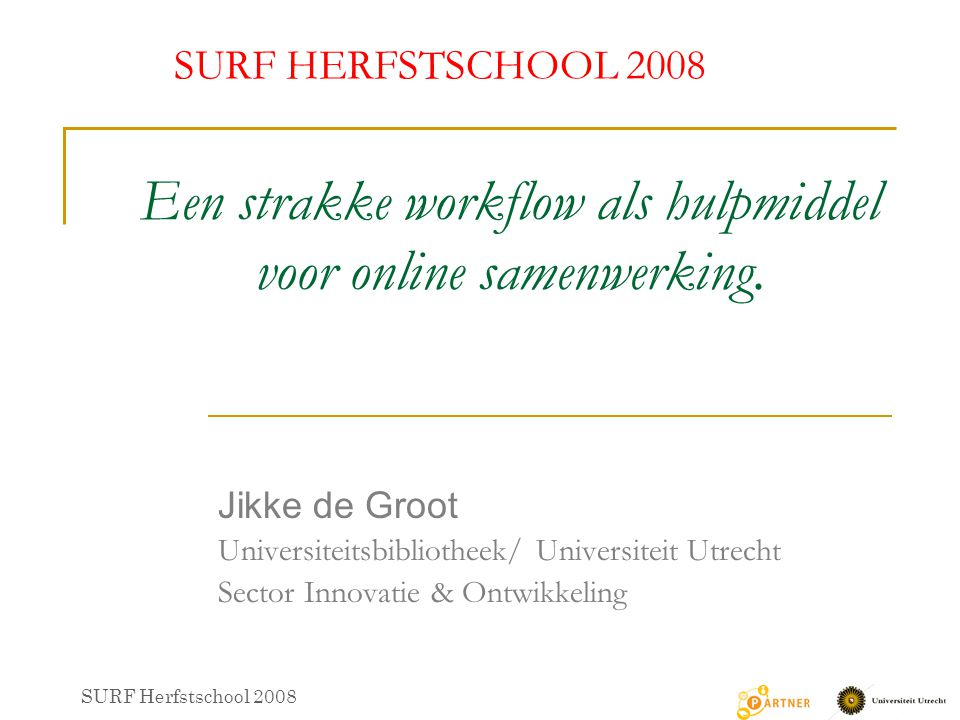 Een strakke workflow als hulpmiddel voor online samenwerking. Jikke de Groot Universiteitsbibliotheek/ Universiteit Utrecht Sector Innovatie & Ontwikk