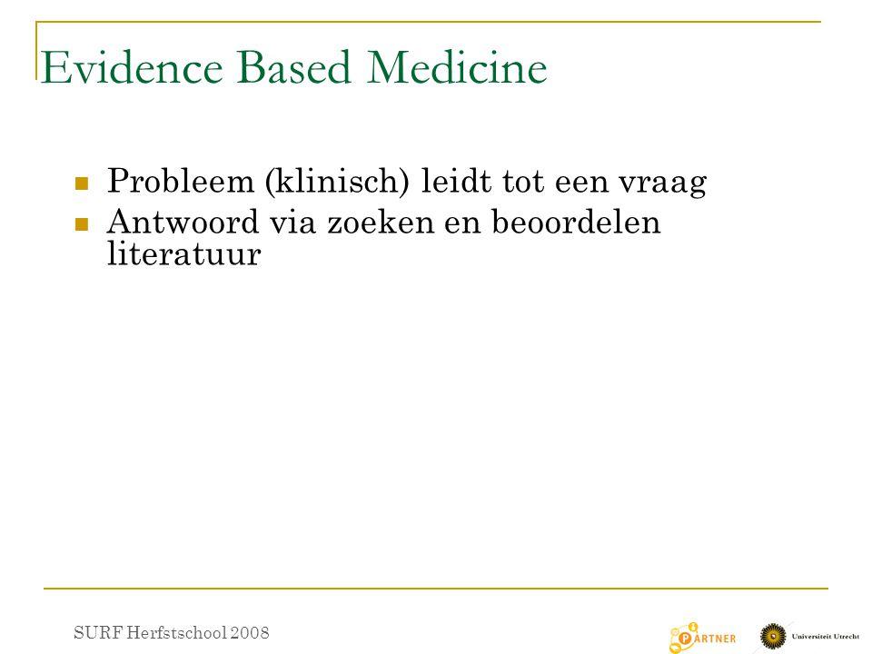 Evidence Based Medicine Probleem (klinisch) leidt tot een vraag Antwoord via zoeken en beoordelen literatuur SURF Herfstschool 2008
