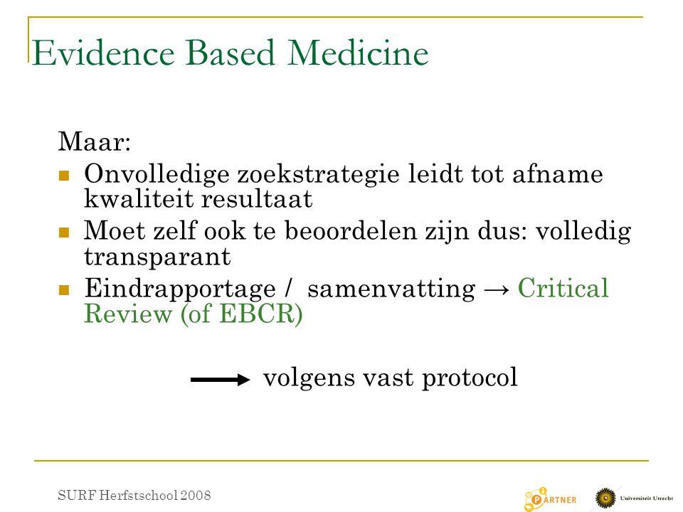 Evidence Based Medicine Maar: Onvolledige zoekstrategie leidt tot afname kwaliteit resultaat Moet zelf ook te beoordelen zijn dus: volledig transparant Eindrapportage / samenvatting → Critical Review (of EBCR) volgens vast protocol SURF Herfstschool 2008