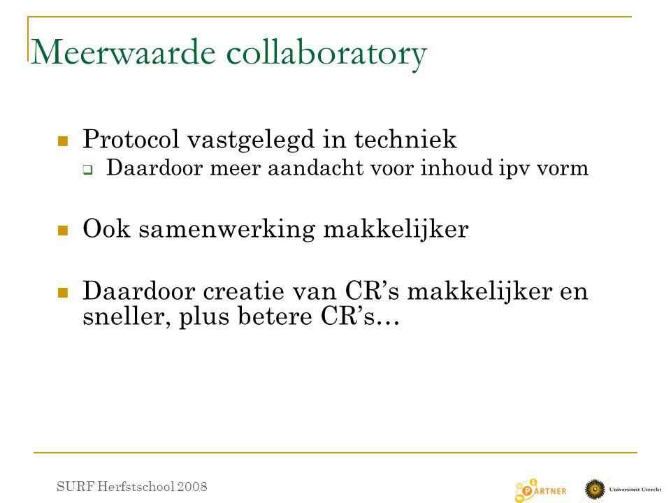 Meerwaarde collaboratory Protocol vastgelegd in techniek  Daardoor meer aandacht voor inhoud ipv vorm Ook samenwerking makkelijker Daardoor creatie van CR's makkelijker en sneller, plus betere CR's… SURF Herfstschool 2008