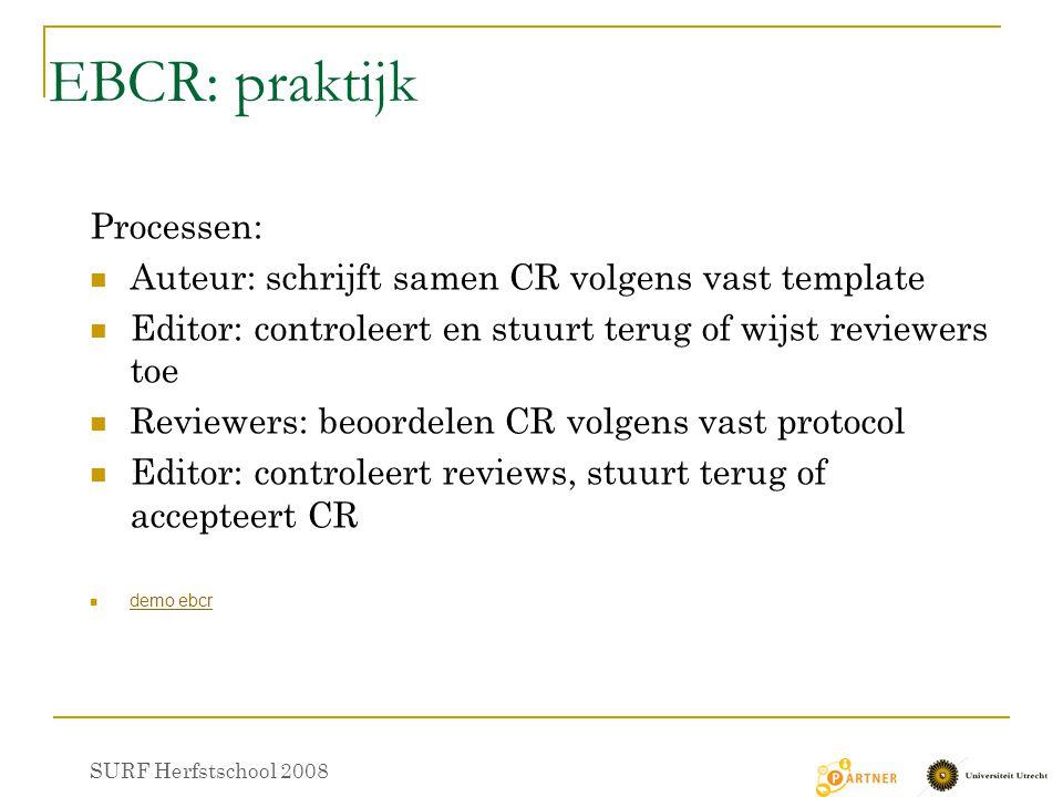 EBCR: praktijk Processen: Auteur: schrijft samen CR volgens vast template Editor: controleert en stuurt terug of wijst reviewers toe Reviewers: beoordelen CR volgens vast protocol Editor: controleert reviews, stuurt terug of accepteert CR demo ebcr SURF Herfstschool 2008
