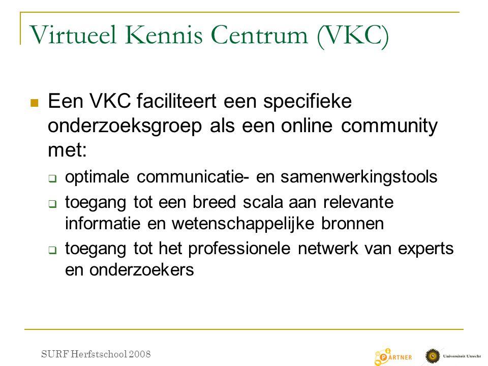 Virtueel Kennis Centrum (VKC) Een VKC faciliteert een specifieke onderzoeksgroep als een online community met:  optimale communicatie- en samenwerkingstools  toegang tot een breed scala aan relevante informatie en wetenschappelijke bronnen  toegang tot het professionele netwerk van experts en onderzoekers SURF Herfstschool 2008