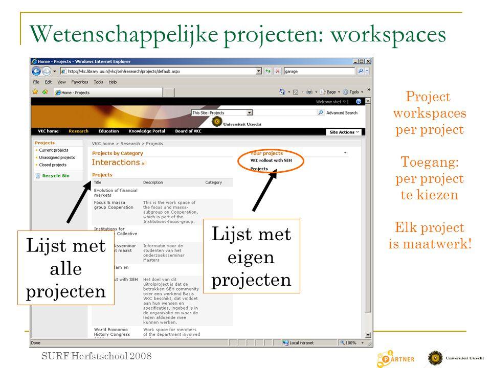 Wetenschappelijke projecten: workspaces SURF Herfstschool 2008 Lijst met alle projecten Lijst met eigen projecten Project workspaces per project Toegang: per project te kiezen Elk project is maatwerk!