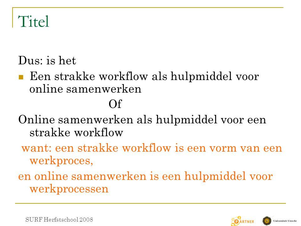 Titel Dus: is het Een strakke workflow als hulpmiddel voor online samenwerken Of Online samenwerken als hulpmiddel voor een strakke workflow want: een strakke workflow is een vorm van een werkproces, en online samenwerken is een hulpmiddel voor werkprocessen SURF Herfstschool 2008