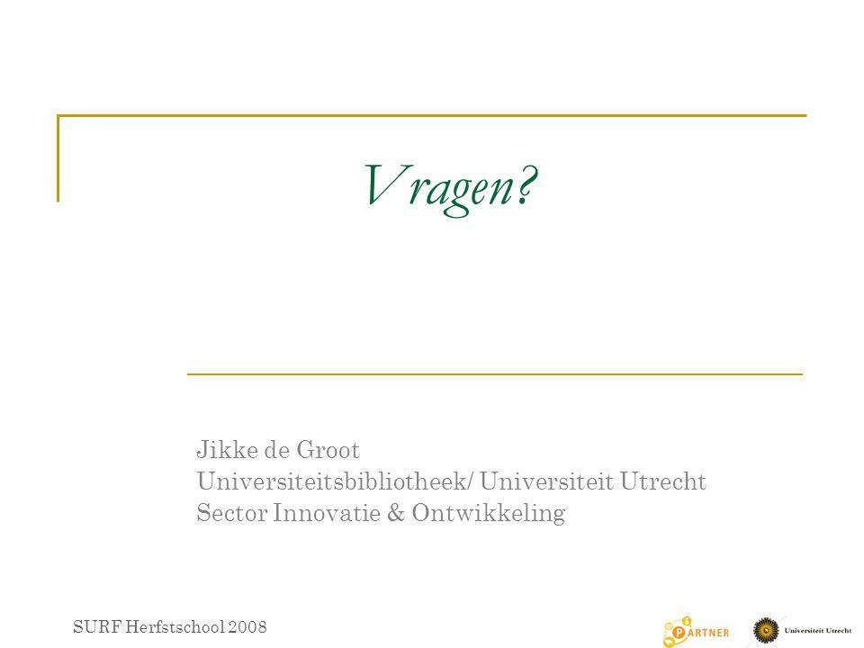 Vragen? SURF Herfstschool 2008 Jikke de Groot Universiteitsbibliotheek/ Universiteit Utrecht Sector Innovatie & Ontwikkeling