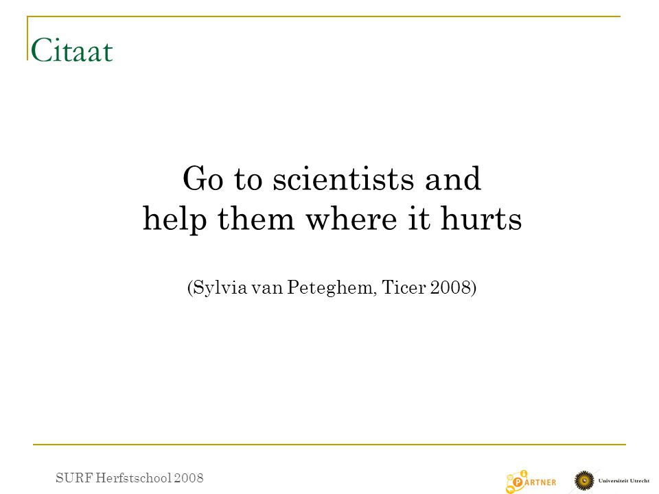 Citaat Go to scientists and help them where it hurts (Sylvia van Peteghem, Ticer 2008) SURF Herfstschool 2008