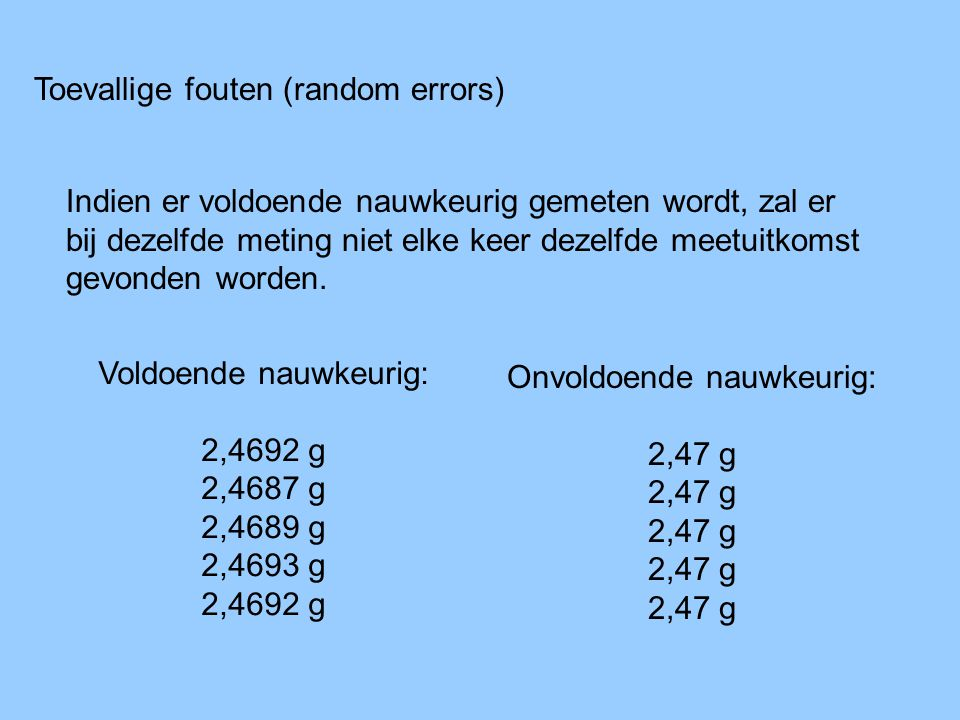 Toevallige fouten (random errors) Indien er voldoende nauwkeurig gemeten wordt, zal er bij dezelfde meting niet elke keer dezelfde meetuitkomst gevond