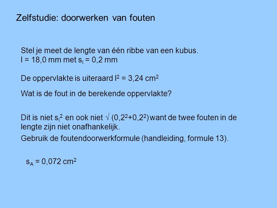 Zelfstudie: doorwerken van fouten Stel je meet de lengte van één ribbe van een kubus. l = 18,0 mm met s l = 0,2 mm De oppervlakte is uiteraard l 2 = 3