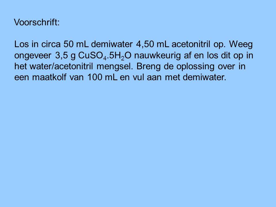 Voorschrift: Los in circa 50 mL demiwater 4,50 mL acetonitril op. Weeg ongeveer 3,5 g CuSO 4.5H 2 O nauwkeurig af en los dit op in het water/acetonitr