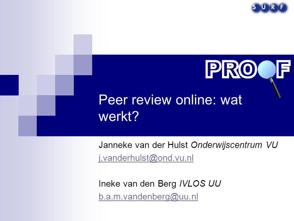 Peer review online: wat werkt? Janneke van der Hulst Onderwijscentrum VU j.vanderhulst@ond.vu.nl Ineke van den Berg IVLOS UU b.a.m.vandenberg@uu.nl