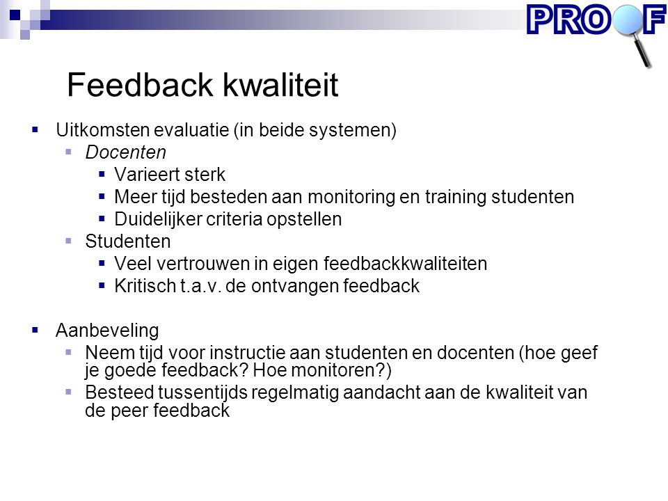 Feedback kwaliteit  Uitkomsten evaluatie (in beide systemen)  Docenten  Varieert sterk  Meer tijd besteden aan monitoring en training studenten 