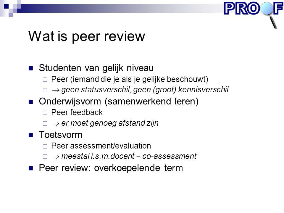 Wat is peer review Studenten van gelijk niveau  Peer (iemand die je als je gelijke beschouwt)   geen statusverschil, geen (groot) kennisverschil On