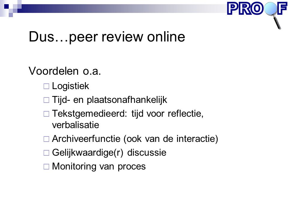 Dus…peer review online Voordelen o.a.  Logistiek  Tijd- en plaatsonafhankelijk  Tekstgemedieerd: tijd voor reflectie, verbalisatie  Archiveerfunct