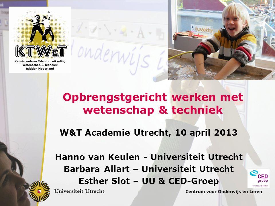 Opbrengstgericht werken met wetenschap & techniek W&T Academie Utrecht, 10 april 2013 Hanno van Keulen - Universiteit Utrecht Barbara Allart – Univers
