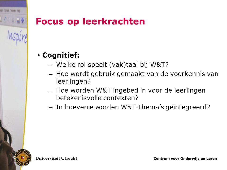 Focus op leerkrachten Cognitief: – Welke rol speelt (vak)taal bij W&T? – Hoe wordt gebruik gemaakt van de voorkennis van leerlingen? – Hoe worden W&T