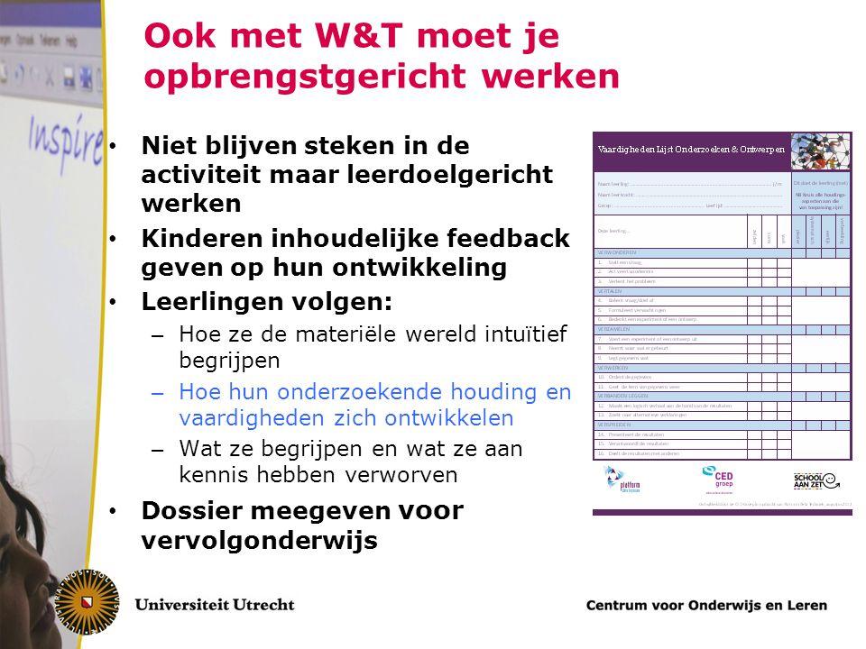 Ook met W&T moet je opbrengstgericht werken Niet blijven steken in de activiteit maar leerdoelgericht werken Kinderen inhoudelijke feedback geven op h