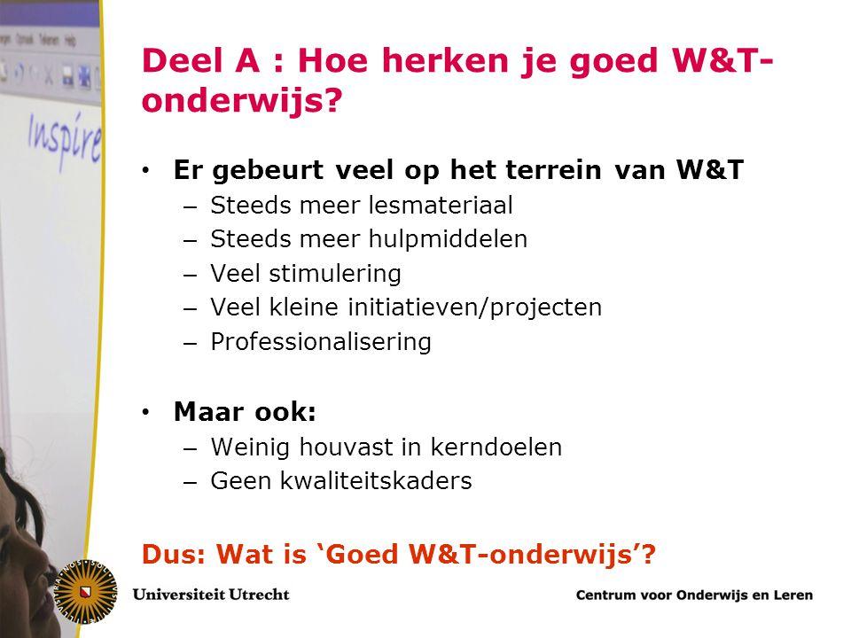 Deel A : Hoe herken je goed W&T- onderwijs? Er gebeurt veel op het terrein van W&T – Steeds meer lesmateriaal – Steeds meer hulpmiddelen – Veel stimul