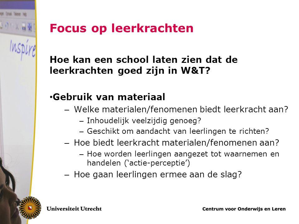 Focus op leerkrachten Hoe kan een school laten zien dat de leerkrachten goed zijn in W&T? Gebruik van materiaal – Welke materialen/fenomenen biedt lee