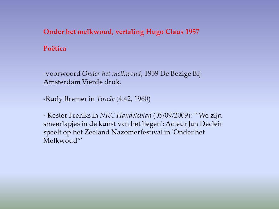 Onder het melkwoud, vertaling Hugo Claus 1957 Poëtica -voorwoord Onder het melkwoud, 1959 De Bezige Bij Amsterdam Vierde druk. -Rudy Bremer in Tirade