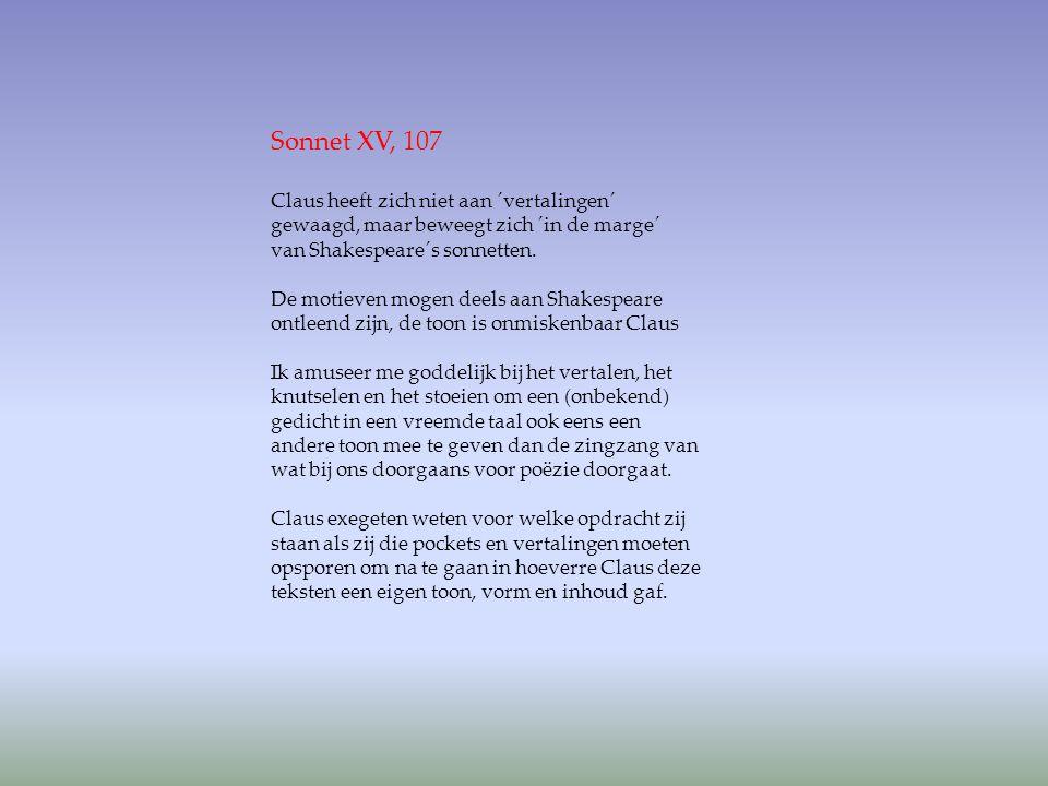 Sonnet XV, 107 Claus heeft zich niet aan ´vertalingen´ gewaagd, maar beweegt zich ´in de marge´ van Shakespeare´s sonnetten. De motieven mogen deels a