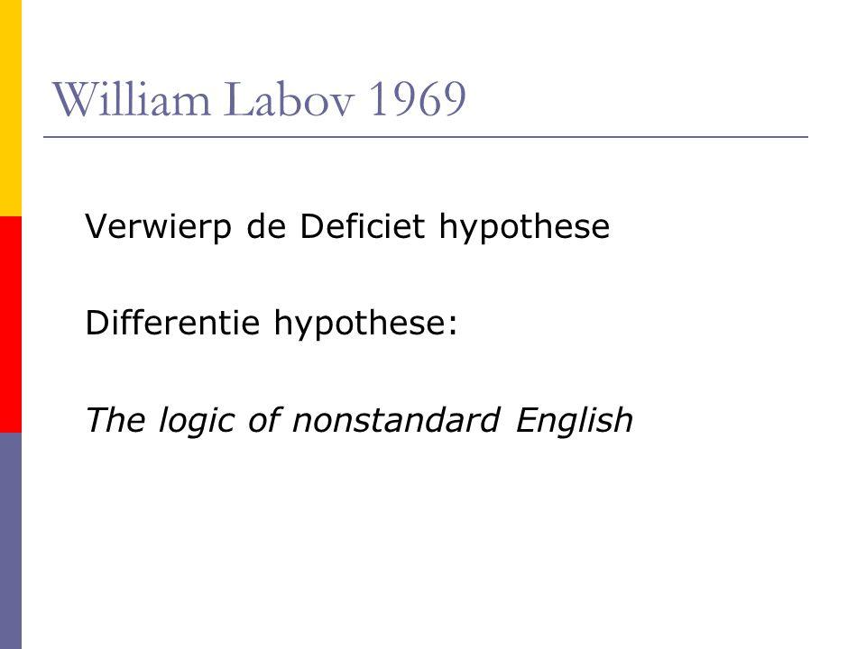 William Labov 1969 Verwierp de Deficiet hypothese Differentie hypothese: The logic of nonstandard English