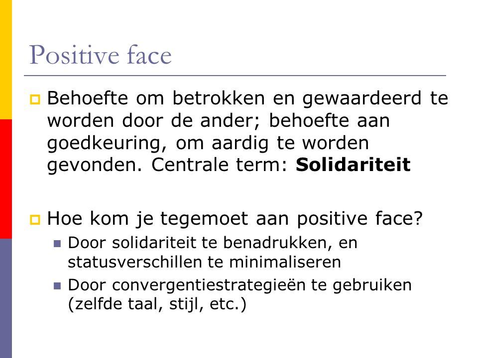 Positive face  Behoefte om betrokken en gewaardeerd te worden door de ander; behoefte aan goedkeuring, om aardig te worden gevonden.