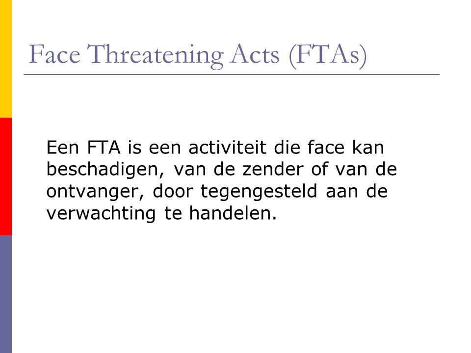 Face Threatening Acts (FTAs) Een FTA is een activiteit die face kan beschadigen, van de zender of van de ontvanger, door tegengesteld aan de verwachting te handelen.