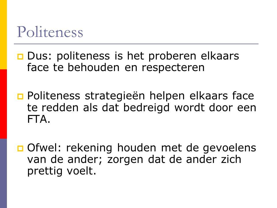 Politeness  Dus: politeness is het proberen elkaars face te behouden en respecteren  Politeness strategieën helpen elkaars face te redden als dat bedreigd wordt door een FTA.
