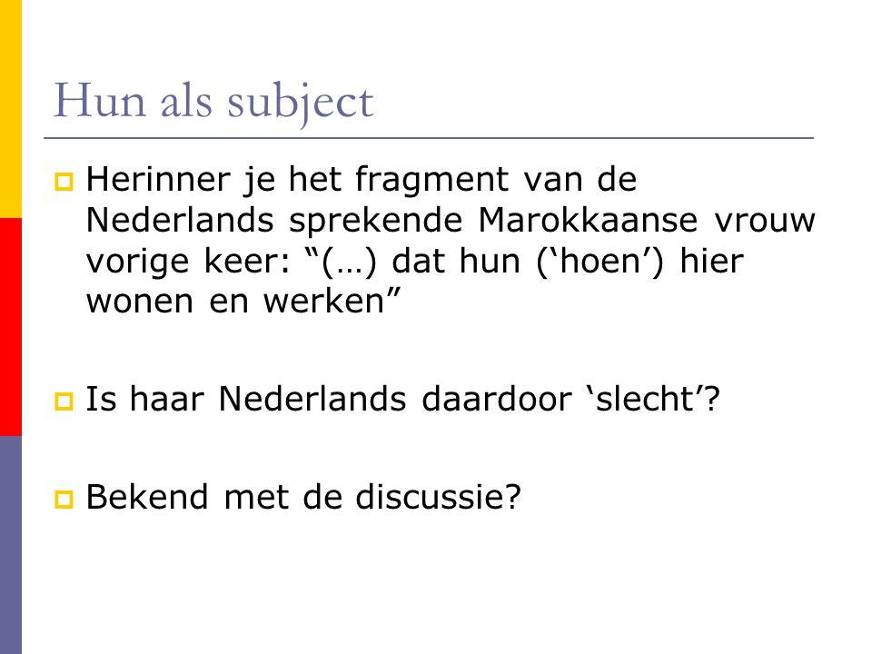 Hun als subject  Herinner je het fragment van de Nederlands sprekende Marokkaanse vrouw vorige keer: (…) dat hun ('hoen') hier wonen en werken  Is haar Nederlands daardoor 'slecht'.