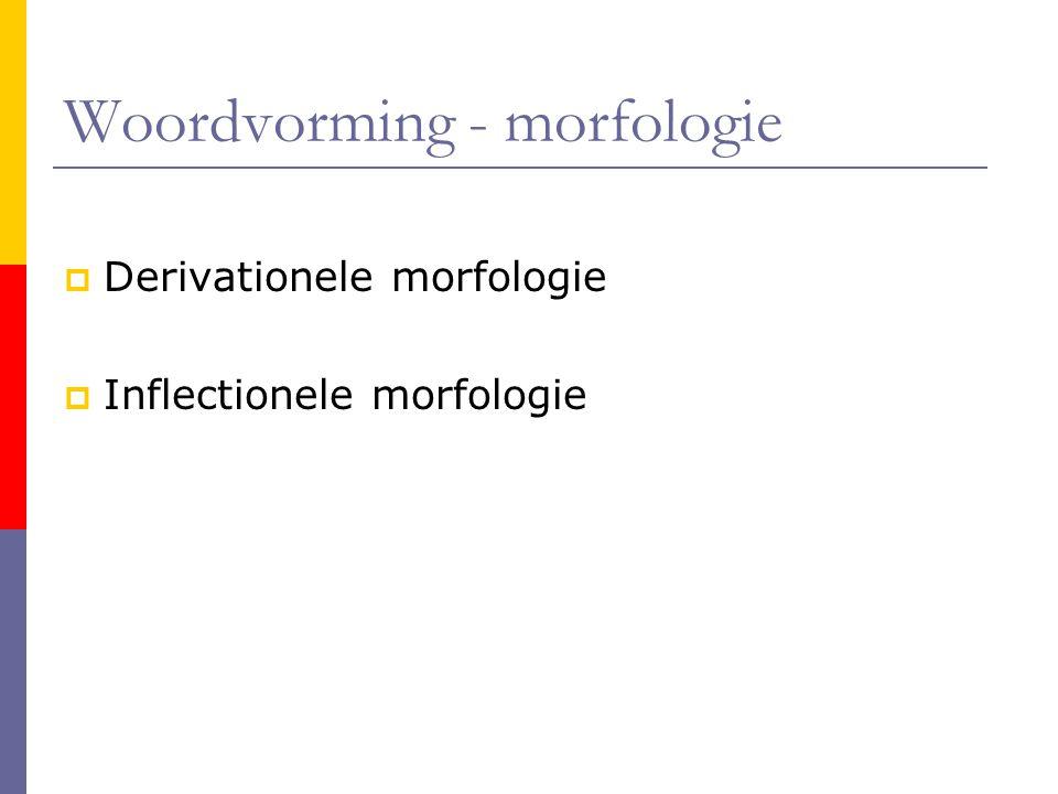 Woordvorming - morfologie  Derivationele morfologie  Inflectionele morfologie
