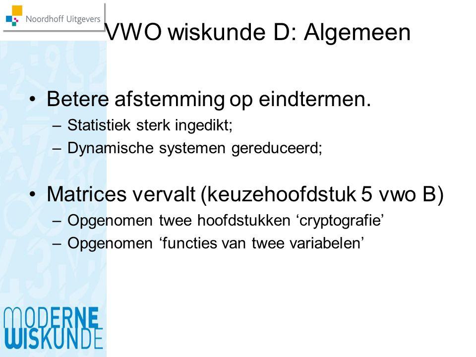 VWO wiskunde D: Algemeen Betere afstemming op eindtermen. –Statistiek sterk ingedikt; –Dynamische systemen gereduceerd; Matrices vervalt (keuzehoofdst