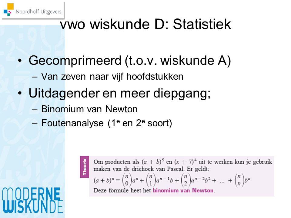 vwo wiskunde D: Statistiek Gecomprimeerd (t.o.v. wiskunde A) –Van zeven naar vijf hoofdstukken Uitdagender en meer diepgang; –Binomium van Newton –Fou