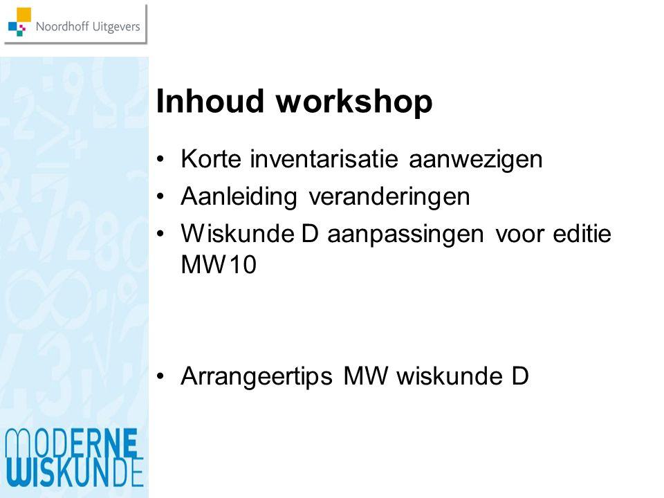 Inhoud workshop Korte inventarisatie aanwezigen Aanleiding veranderingen Wiskunde D aanpassingen voor editie MW10 Arrangeertips MW wiskunde D
