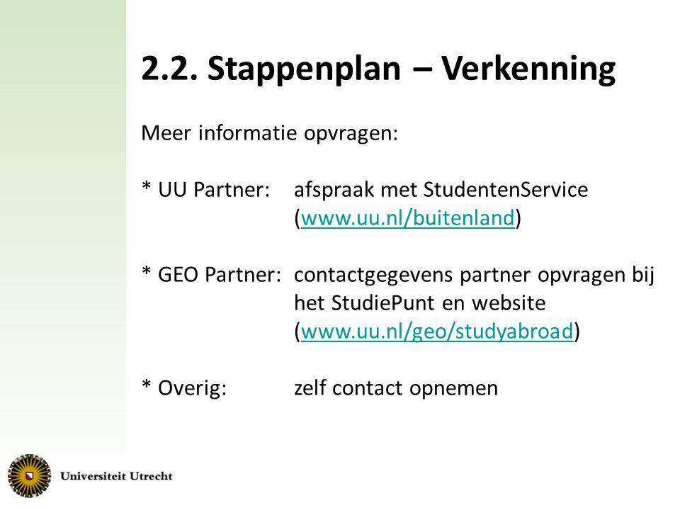 2.2. Stappenplan – Verkenning Meer informatie opvragen: * UU Partner: afspraak met StudentenService (www.uu.nl/buitenland)www.uu.nl/buitenland * GEO P
