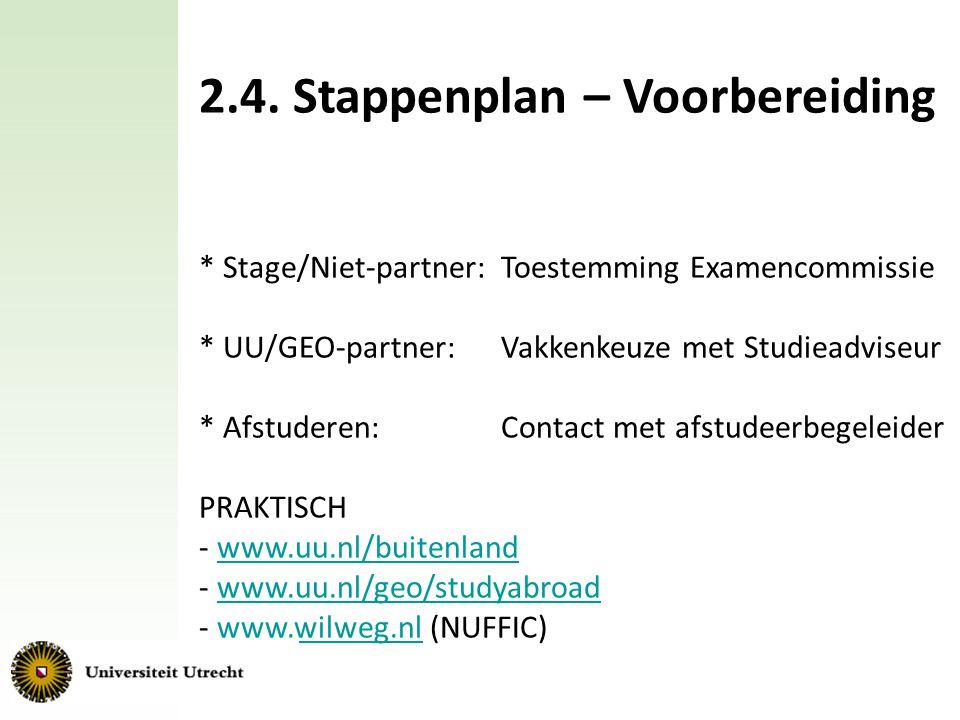 2.4. Stappenplan – Voorbereiding * Stage/Niet-partner: Toestemming Examencommissie * UU/GEO-partner:Vakkenkeuze met Studieadviseur * Afstuderen: Conta