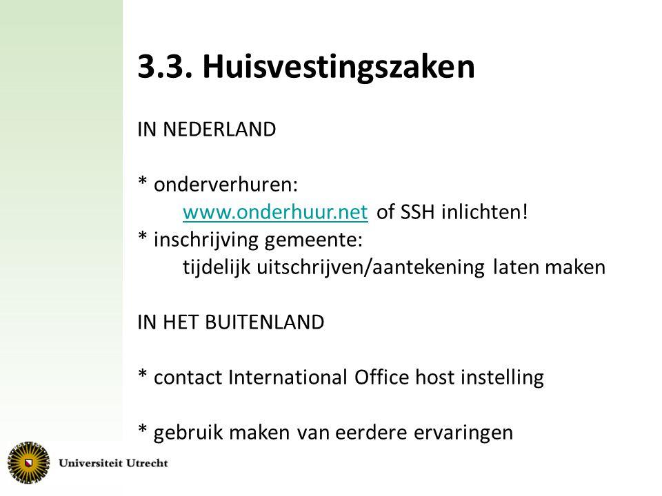 3.3. Huisvestingszaken IN NEDERLAND * onderverhuren: www.onderhuur.net of SSH inlichten! * inschrijving gemeente: tijdelijk uitschrijven/aantekening l
