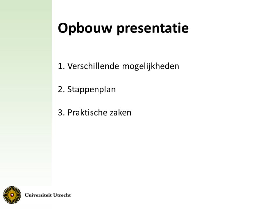 Opbouw presentatie 1. Verschillende mogelijkheden 2. Stappenplan 3. Praktische zaken