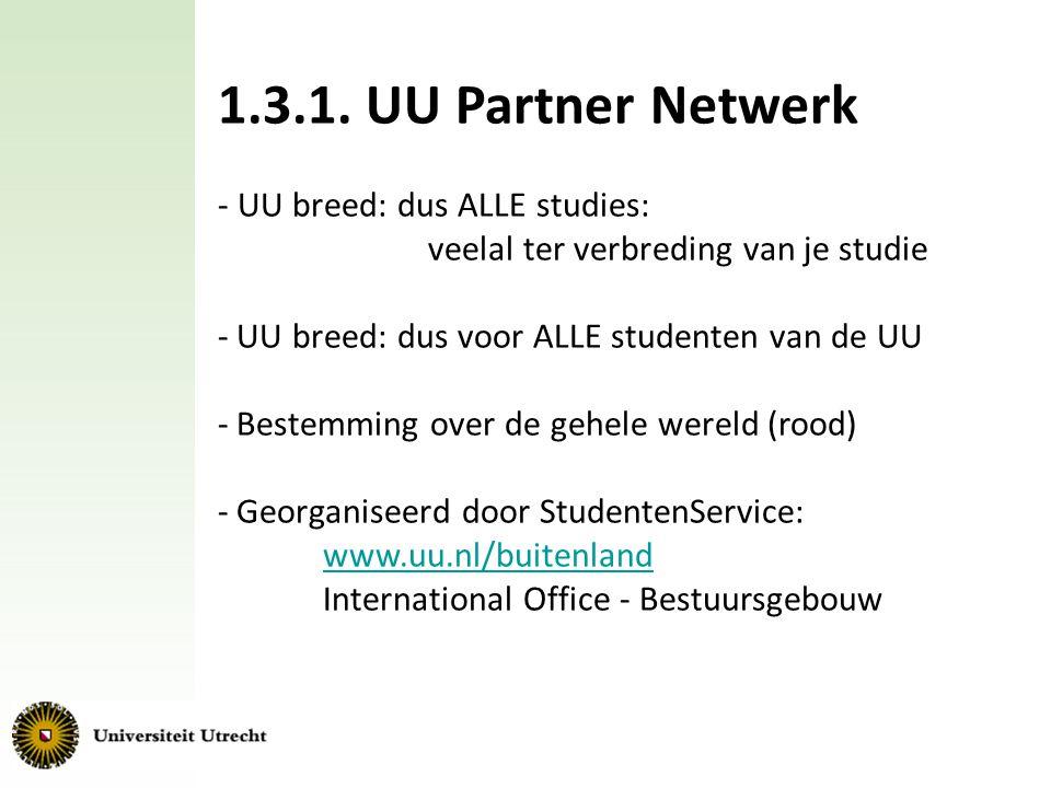1.3.1. UU Partner Netwerk - UU breed: dus ALLE studies: veelal ter verbreding van je studie - UU breed: dus voor ALLE studenten van de UU - Bestemming