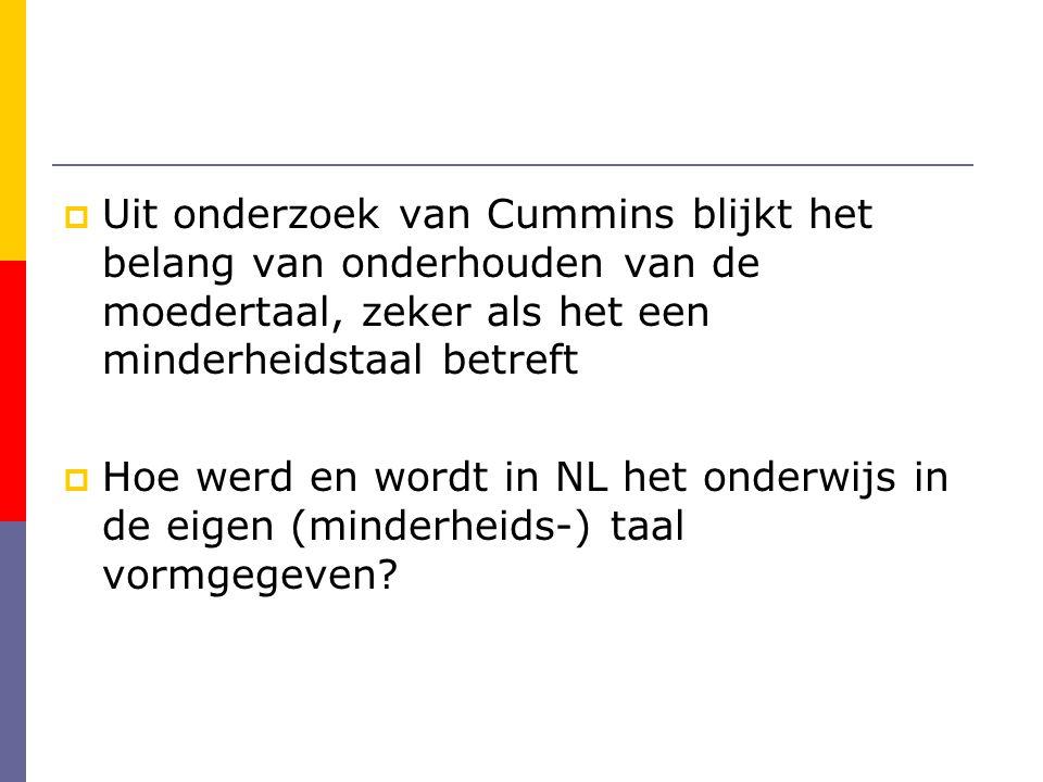  Uit onderzoek van Cummins blijkt het belang van onderhouden van de moedertaal, zeker als het een minderheidstaal betreft  Hoe werd en wordt in NL het onderwijs in de eigen (minderheids-) taal vormgegeven?