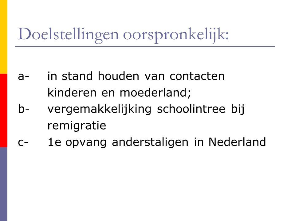 Doelstellingen oorspronkelijk: a-in stand houden van contacten kinderen en moederland; b-vergemakkelijking schoolintree bij remigratie c- 1e opvang anderstaligen in Nederland